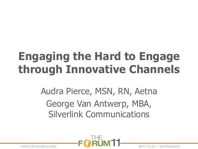 Engaging the Hard to Engage through Innovative Channels Audra Pierce, MSN, RN, Aetna George Van Antwerp, MBA, Silverlink C...