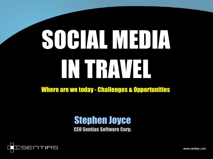 SOCIAL MEDIA IN TRAVEL Where are we today - Challenges & Opportunities Stephen Joyce CEO Sentias Software Corp.