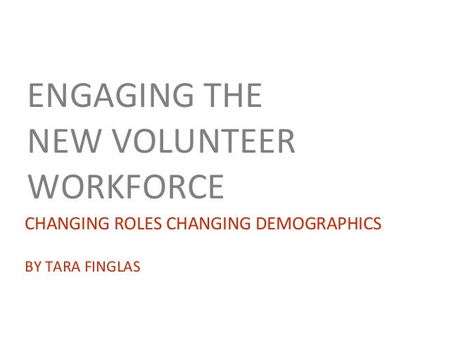 ENGAGING THE NEW VOLUNTEER WORKFORCE CHANGING ROLES CHANGING DEMOGRAPHICS BY TARA FINGLAS