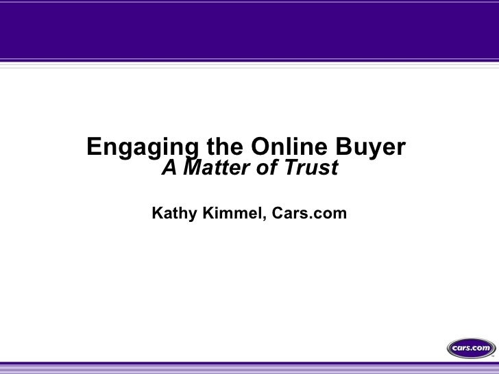 Engaging the Online Buyer  A Matter of Trust Kathy Kimmel, Cars.com