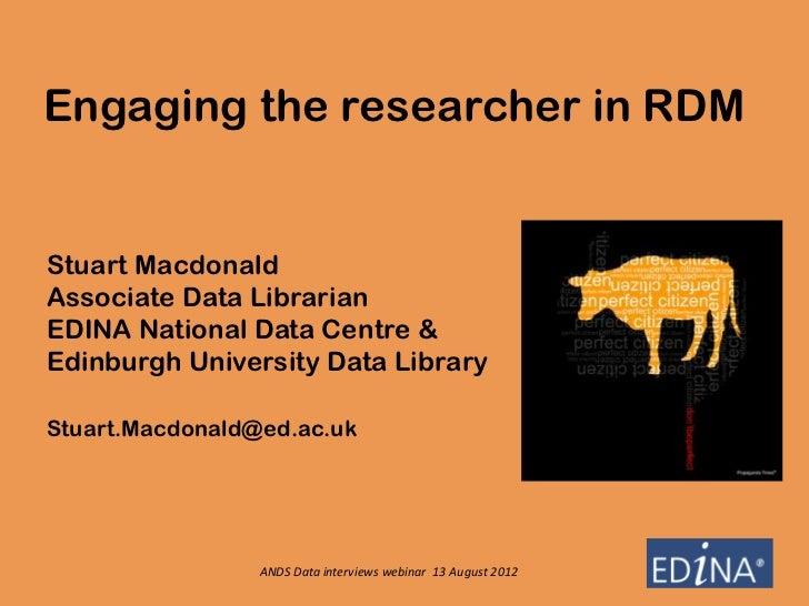 Engaging the researcher in RDMStuart MacdonaldAssociate Data LibrarianEDINA National Data Centre &Edinburgh University Dat...
