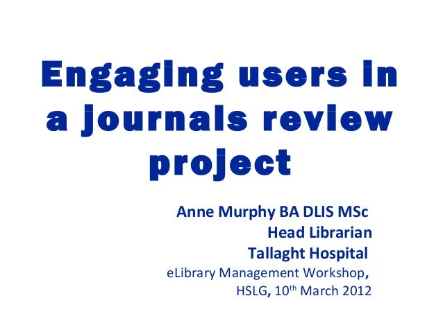 Engaging users ina journals reviewprojectAnne Murphy BA DLIS MScHead LibrarianTallaght HospitaleLibrary Management Worksho...
