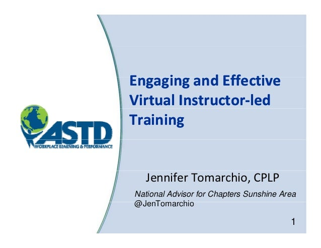 Engaging and Effective E     i      d Eff tiVirtual Instructor‐Virtual Instructor‐led Training   Jennifer Tomarchio, CPLPN...