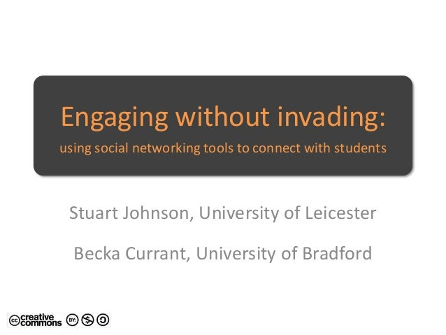 Engaging without invading: using social networking tools to connect with students Stuart Johnson, University of Leicester ...