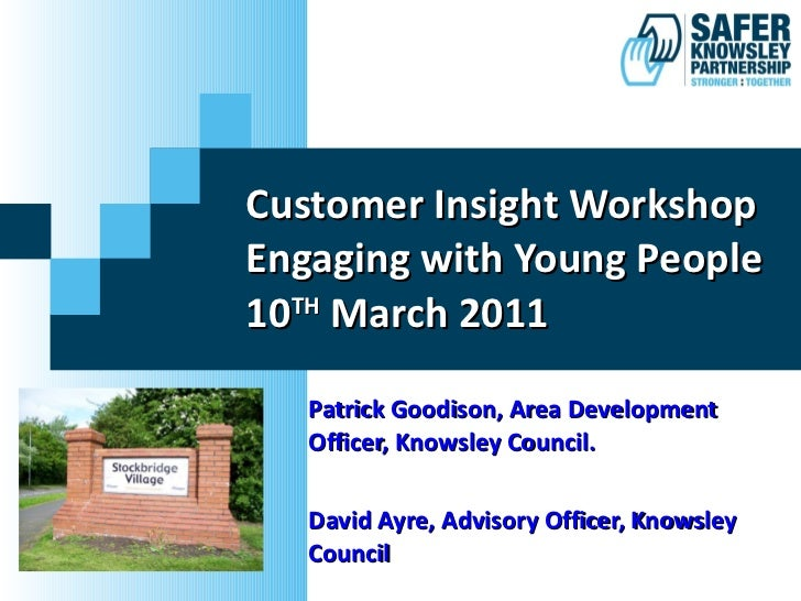 Customer Insight Workshop Engaging with Young People 10 TH  March 2011 Patrick Goodison, Area Development Officer, Knowsle...