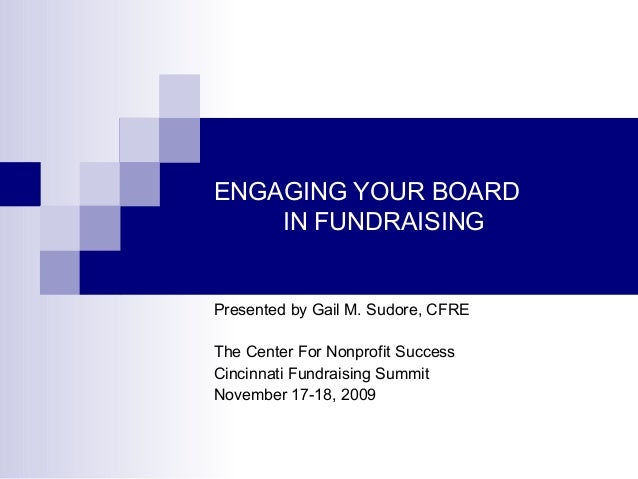 ENGAGING YOUR BOARD IN FUNDRAISING  Presented by Gail M. Sudore, CFRE The Center For Nonprofit Success Cincinnati Fundrais...