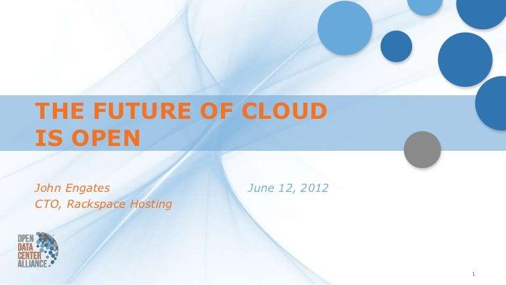 THE FUTURE OF CLOUDIS OPENJohn Engates             June 12, 2012CTO, Rackspace Hosting                                    ...