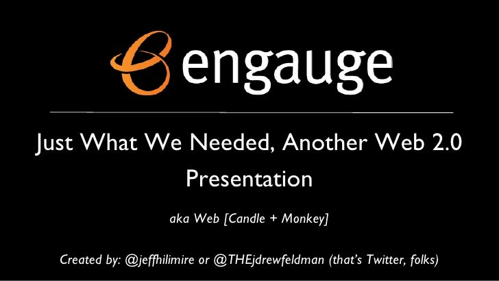 Just What We Needed, Another Web 2.0 Presentation aka Web [Candle + Monkey] Created by: @jeffhilimire or @THEjdrewfeldman ...