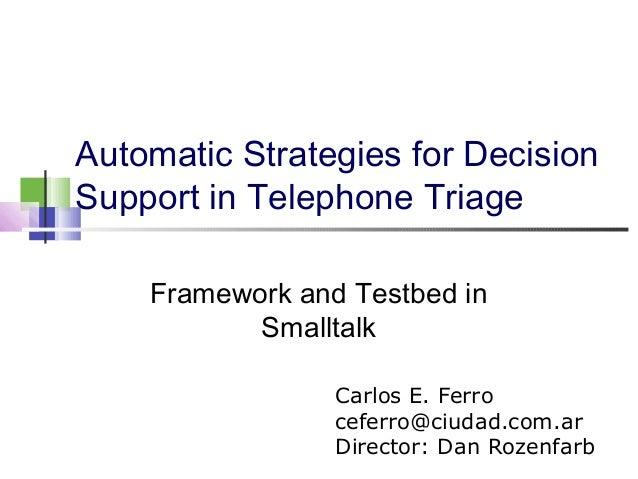 Automatic Strategies for Decision Support in Telephone Triage Framework and Testbed in Smalltalk Carlos E. Ferro ceferro@c...