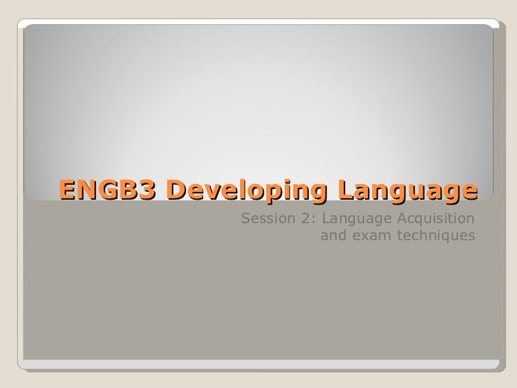 ENGB3 Developing Language Session 2: Language Acquisition and exam techniques