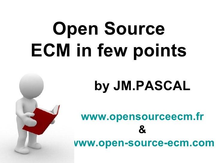 Open Source ECM in few points        by JM.PASCAL       www.opensourceecm.fr                &     www.open-source-ecm.com