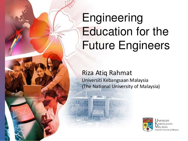 EngineeringEducation for theFuture EngineersRiza Atiq RahmatUniversiti Kebangsaan Malaysia(The National University of Mala...