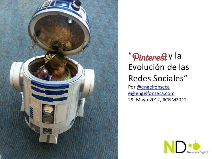"""""""Pinterest y laEvolución de lasRedes Sociales""""Por @engelfonsecae@engelfonseca.com29 Mayo 2012, #CNM2012"""