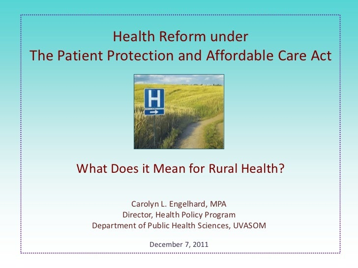 Health Reform underThe Patient Protection and Affordable Care Act       What Does it Mean for Rural Health?               ...