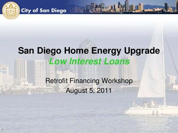 San Diego Home Energy Upgrade       Low Interest Loans     Retrofit Financing Workshop            August 5, 2011