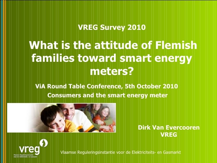 ViA Round Table Conference, 5th October 2010  Consumers and the smart energy meter VREG Survey 2010 What is the attitude o...