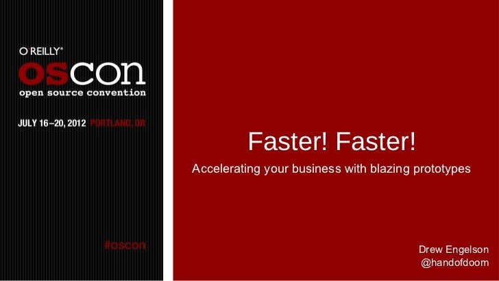 Faster! Faster!Accelerating your business with blazing prototypes                                        Drew Engelson    ...