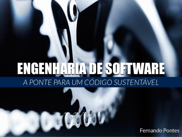 ENGENHARIA DE SOFTWARE  A PONTE PARA UM CÓDIGO SUSTENTÁVEL  Fernando Pontes