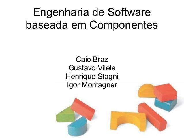 Engenharia de Software baseada em Componentes Caio Braz Gustavo Vilela Henrique Stagni Igor Montagner