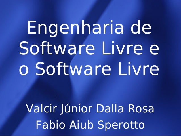 Engenharia de Software Livre e o Software Livre Valcir Júnior Dalla Rosa Fabio Aiub Sperotto