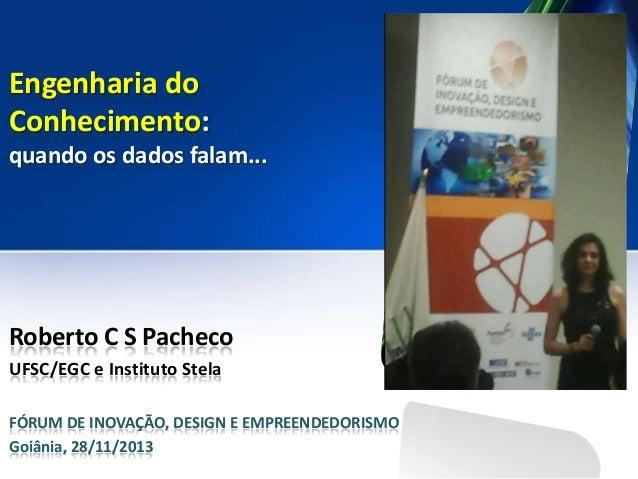 Engenharia do Conhecimento: quando os dados falam...  Roberto C S Pacheco UFSC/EGC e Instituto Stela FÓRUM DE INOVAÇÃO, DE...