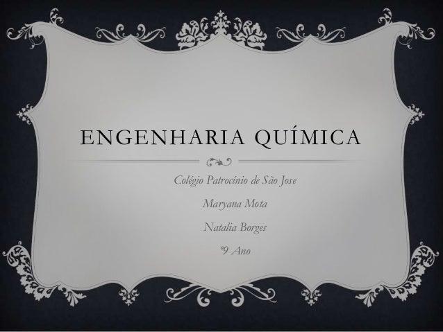 ENGENHARIA QUÍMICA      Colégio Patrocínio de São Jose             Maryana Mota             Natalia Borges                ...