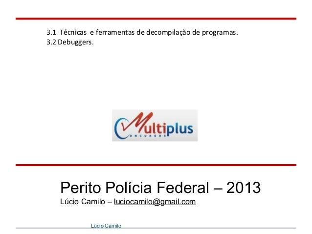 3.1 Técnicas e ferramentas de decompilação de programas. 3.2 Debuggers. Lúcio Camilo Perito Polícia Federal – 2013 Lúcio C...