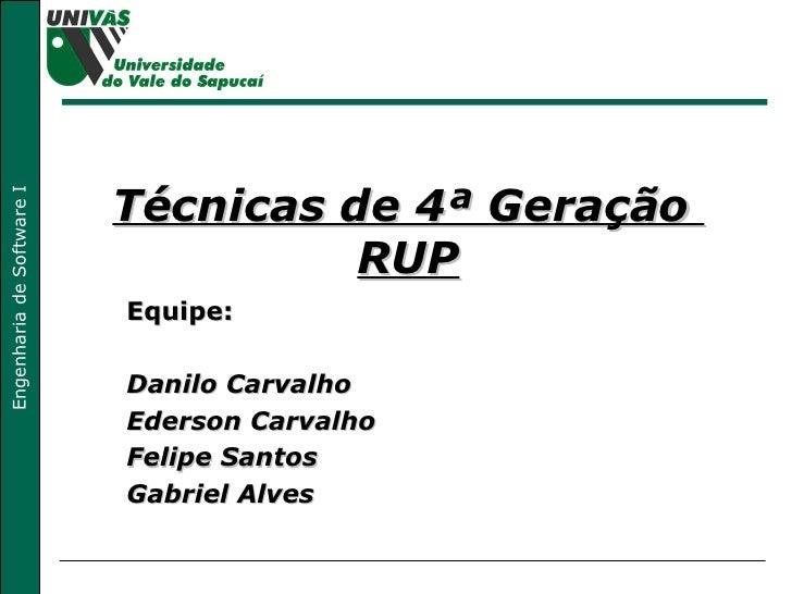 Técnicas de 4ª Geração  RUP Equipe: Danilo Carvalho Ederson Carvalho Felipe Santos Gabriel Alves