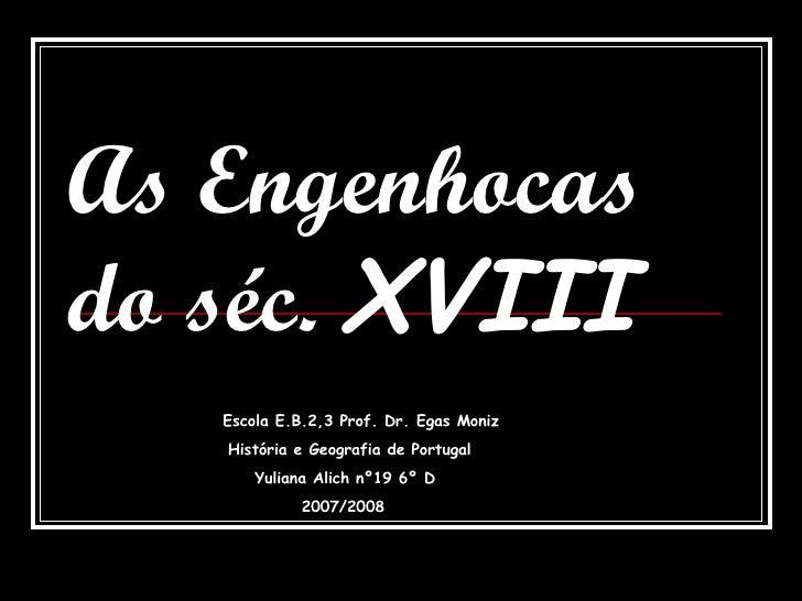 As Engenhocas do séc.  XVIII Escola E.B.2,3 Prof. Dr. Egas Moniz História e Geografia de Portugal Yuliana Alich nº19 6º D ...