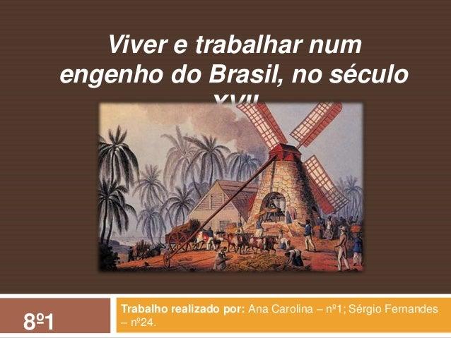Trabalho realizado por: Ana Carolina – nº1; Sérgio Fernandes – nº24. Viver e trabalhar num engenho do Brasil, no século XV...