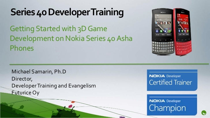Series 40 Developer TrainingGetting Started with 3D GameDevelopment on Nokia Series 40 AshaPhonesMichael Samarin, Ph.DDire...