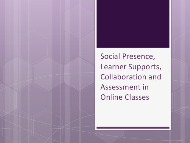Social Presence, Learner Supports, Collaboration and Assessment in Online Classes