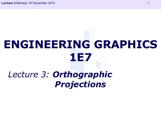 Lecture 3 Monday 10 December 2012   1 ENGINEERING GRAPHICS         1E7   Lecture 3: Orthographic              Projections