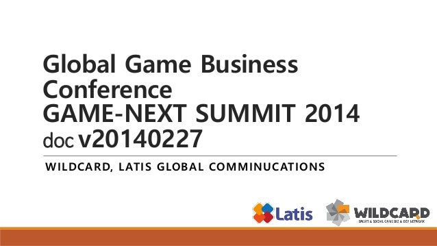 Global Game Business Conference GAME-NEXT SUMMIT 2014 doc v20140227 WILDCARD, LATIS GLOBAL COMMINUCATIONS