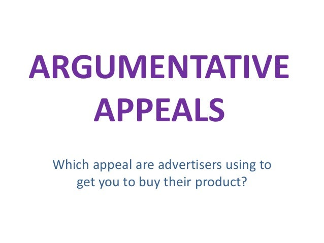 ARGUMENTATIVE APPEALS Which appeal are advertisers using to get you to buy their product?