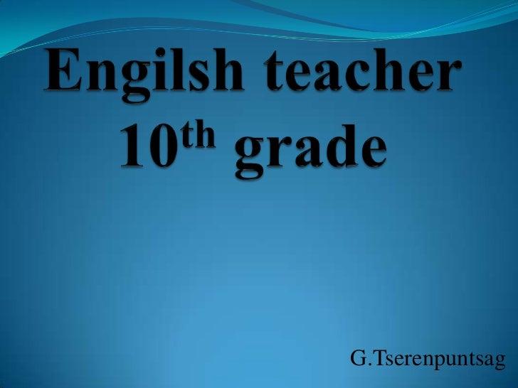 Engilsh teacher 10th grade<br />G.Tserenpuntsag<br />