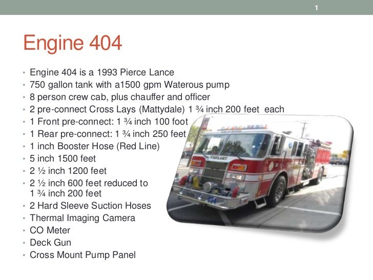 1Engine 404• Engine 404 is a 1993 Pierce Lance• 750 gallon tank with a1500 gpm Waterous pump• 8 person crew cab, plus chau...