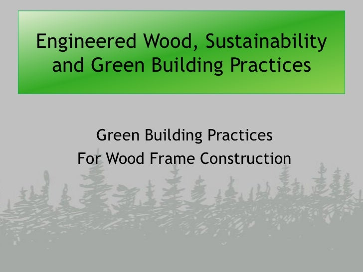 Engineered Wood, Sustainability and Green Building Practices      Green Building Practices    For Wood Frame Construction