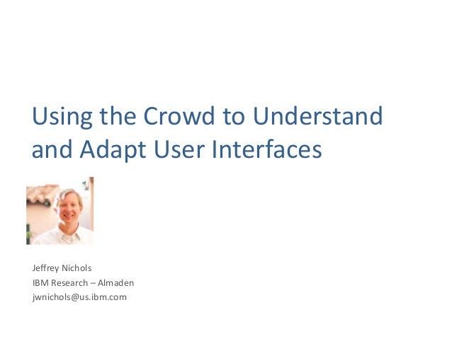 Using the Crowd to Understandand Adapt User InterfacesJeffrey NicholsIBM Research – Almadenjwnichols@us.ibm.com