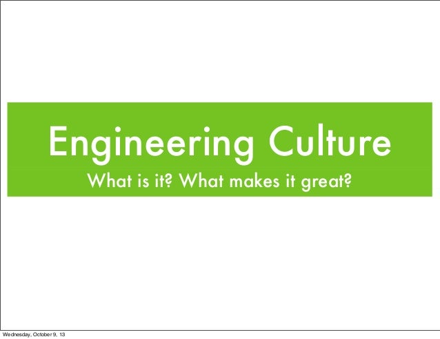 Engineering Culture What is it? What makes it great? Wednesday, October 9, 13