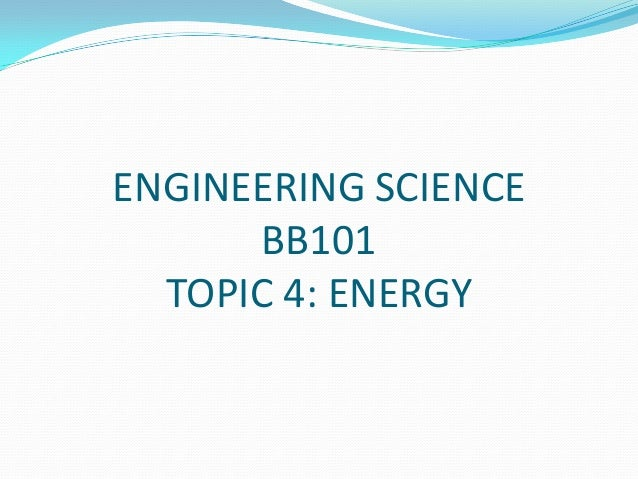 ENGINEERING SCIENCE BB101 TOPIC 4: ENERGY
