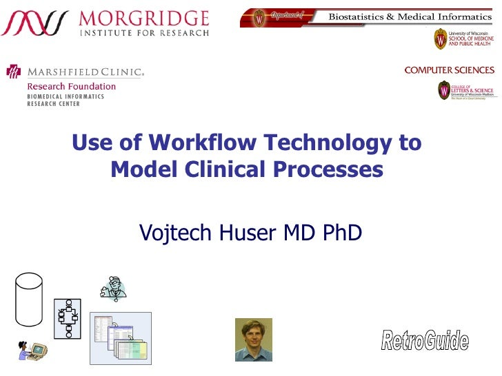 Use of Workflow Technology to Model Clinical Processes Vojtech Huser MD PhD RetroGuide