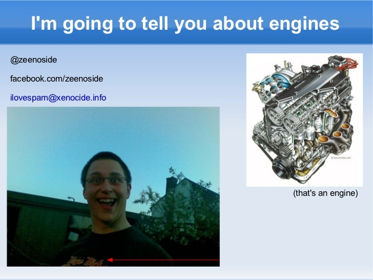 I'm going to tell you about engines (that's an engine) @zeenoside facebook.com/zeenoside [email_address]