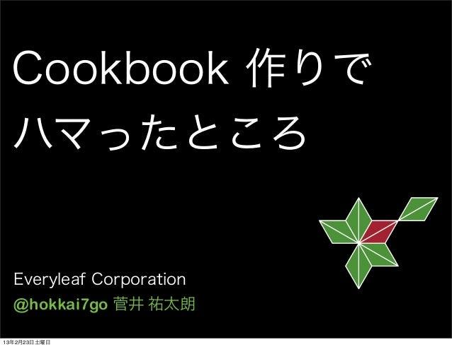 Cookbook 作りで ハマったところ  Everyleaf Corporation  @hokkai7go 菅井 祐太朗13年2月23日土曜日