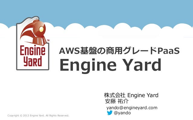 Copyright  ©  2013  Engine  Yard.  All  Rights  Reserved.株式会社  Engine  YardAWS基盤の商⽤用グレードPaaSEngine  Yard安藤  祐介yando@engine...