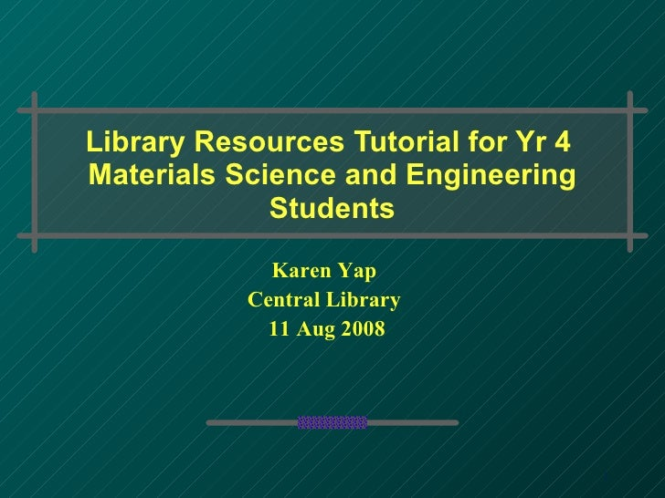Library Resources Tutorial for Yr 4  Materials Science and Engineering Students Karen Yap Central Library 11 Aug 2008