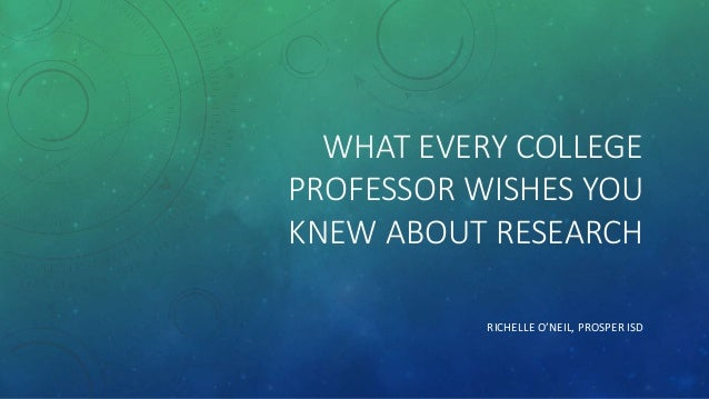 WHAT EVERY COLLEGE PROFESSOR WISHES YOU KNEW ABOUT RESEARCH RICHELLE O'NEIL, PROSPER ISD
