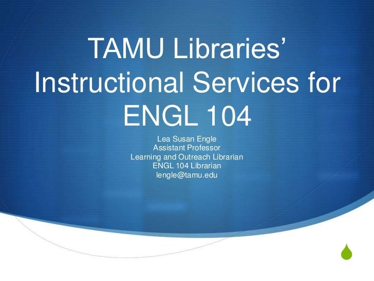 TAMU Libraries'Instructional Services for ENGL 104<br />Lea Susan Engle<br />Assistant Professor<br />Learning and Outreac...