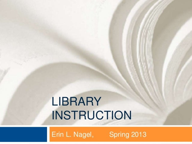 LIBRARYINSTRUCTIONErin L. Nagel,   Spring 2013