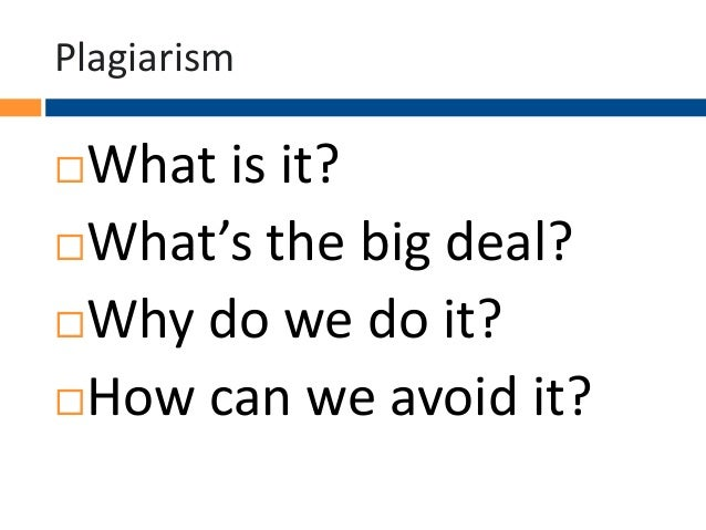 Plagiarism  What is it? What's the big deal? Why do we do it? How can we avoid it? 